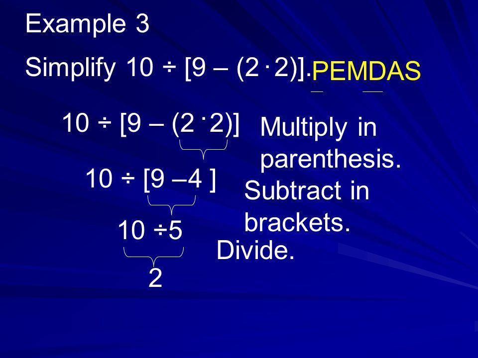 Example 3 . Simplify 10 ÷ [9 – (2 2)]. PEMDAS. . 10 ÷ [9 – (2 2)] Multiply in parenthesis. 10 ÷ [9 – ]